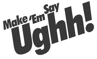 MAKE 'EM SAY UGHH!