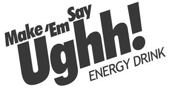 MAKE 'EM SAY UGHH! ENERGY DRINK