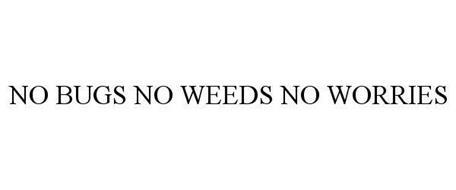 NO BUGS NO WEEDS NO WORRIES