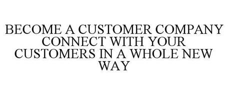 BECOME A CUSTOMER COMPANY CONNECT WITH YOUR CUSTOMERS IN A WHOLE NEW WAY