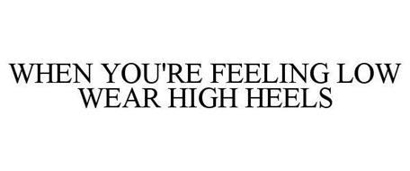 WHEN YOU'RE FEELING LOW WEAR HIGH HEELS