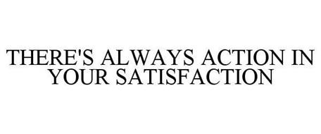 THERE'S ALWAYS ACTION IN YOUR SATISFACTION
