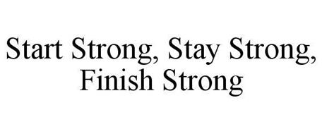 START STRONG, STAY STRONG, FINISH STRONG