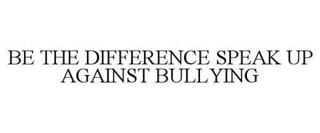 BE THE DIFFERENCE SPEAK UP AGAINST BULLYING