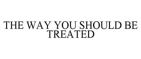 THE WAY YOU SHOULD BE TREATED