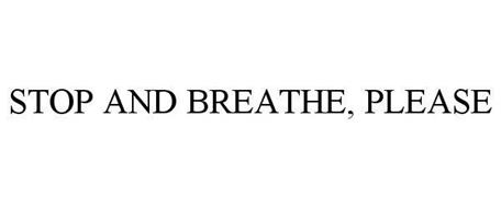 STOP AND BREATHE, PLEASE