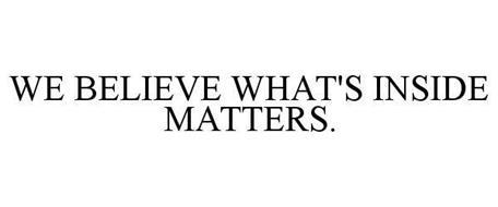 WE BELIEVE WHAT'S INSIDE MATTERS.
