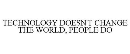TECHNOLOGY DOESN'T CHANGE THE WORLD, PEOPLE DO