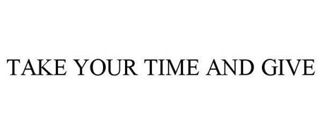 TAKE YOUR TIME AND GIVE