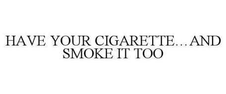 HAVE YOUR CIGARETTE...AND SMOKE IT TOO