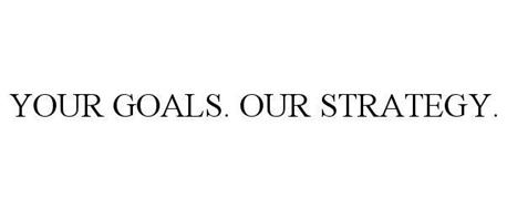 YOUR GOALS. OUR STRATEGY.