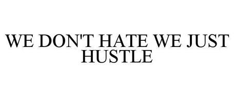 WE DON'T HATE WE JUST HUSTLE