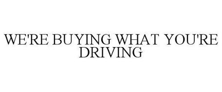 WE'RE BUYING WHAT YOU'RE DRIVING