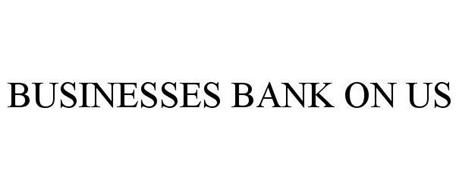 BUSINESSES BANK ON US