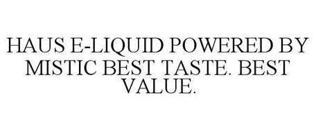 HAUS E-LIQUID POWERED BY MISTIC BEST TASTE. BEST VALUE.