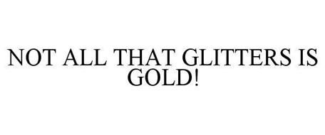 NOT ALL THAT GLITTERS IS GOLD!