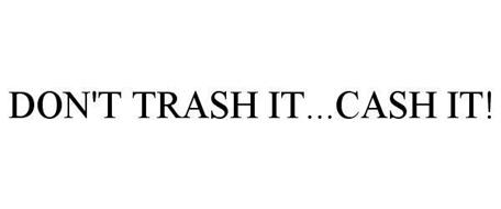 DON'T TRASH IT...CASH IT!