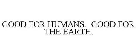 GOOD FOR HUMANS. GOOD FOR THE EARTH.