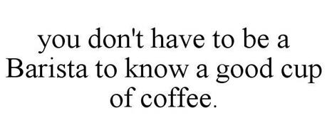 YOU DON'T HAVE TO BE A BARISTA TO KNOW A GOOD CUP OF COFFEE.
