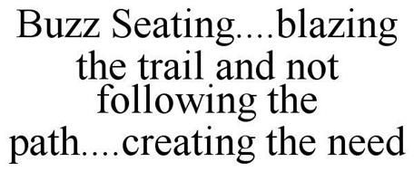 BUZZ SEATING....BLAZING THE TRAIL AND NOT FOLLOWING THE PATH....CREATING THE NEED