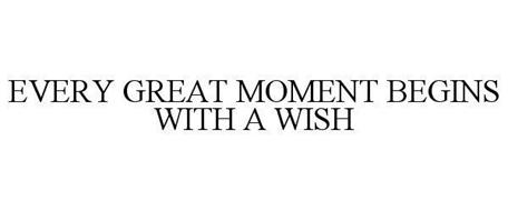 EVERY GREAT MOMENT BEGINS WITH A WISH