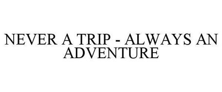 NEVER A TRIP - ALWAYS AN ADVENTURE