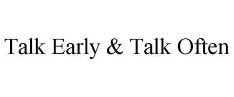 TALK EARLY & TALK OFTEN