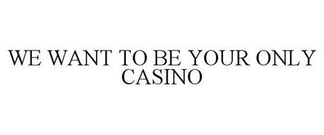 WE WANT TO BE YOUR ONLY CASINO
