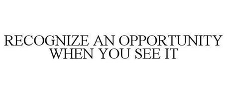 RECOGNIZE AN OPPORTUNITY WHEN YOU SEE IT