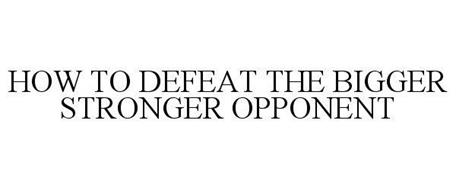 HOW TO DEFEAT THE BIGGER STRONGER OPPONENT
