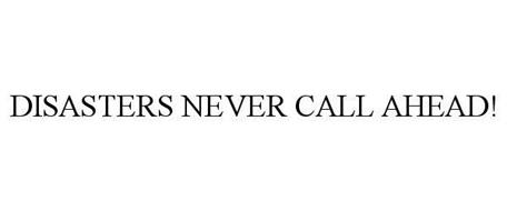 DISASTERS NEVER CALL AHEAD!