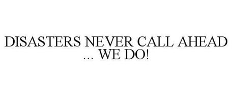 DISASTERS NEVER CALL AHEAD ... WE DO!