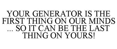 YOUR GENERATOR IS THE FIRST THING ON OUR MINDS ... SO IT CAN BE THE LAST THING ON YOURS!