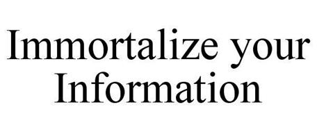 IMMORTALIZE YOUR INFORMATION