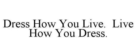 DRESS HOW YOU LIVE. LIVE HOW YOU DRESS.