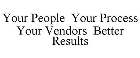 YOUR PEOPLE  >> YOUR PROCESS >> YOUR VENDORS >> BETTER RESULTS