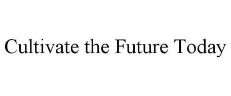 CULTIVATE THE FUTURE TODAY