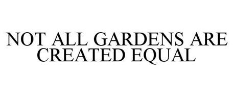 NOT ALL GARDENS ARE CREATED EQUAL