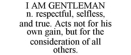 I AM GENTLEMAN N. RESPECTFUL, SELFLESS, AND TRUE. ACTS NOT FOR HIS OWN GAIN, BUT FOR THE CONSIDERATION OF ALL OTHERS.