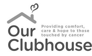 OUR CLUBHOUSE PROVIDING COMFORT, CARE & HOPE TO THOSE TOUCHED BY CANCER