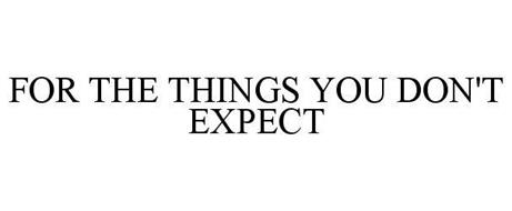 FOR THE THINGS YOU DON'T EXPECT