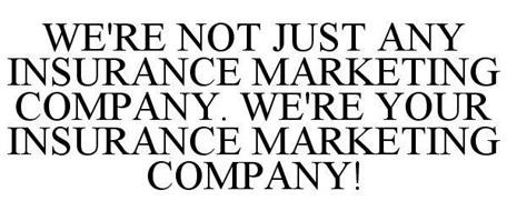 WE'RE NOT JUST ANY INSURANCE MARKETING COMPANY. WE'RE YOUR INSURANCE MARKETING COMPANY!