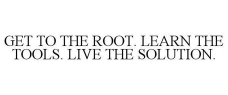 GET TO THE ROOT. LEARN THE TOOLS. LIVE THE SOLUTION.