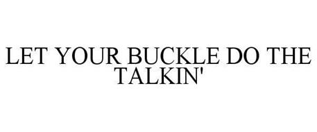 LET YOUR BUCKLE DO THE TALKIN'