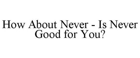 HOW ABOUT NEVER - IS NEVER GOOD FOR YOU?