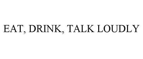 EAT, DRINK, TALK LOUDLY