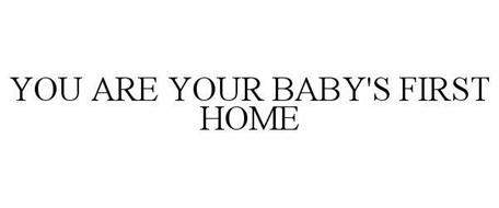 YOU ARE YOUR BABY'S FIRST HOME