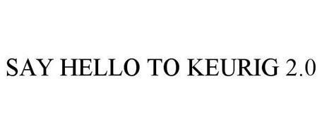 SAY HELLO TO KEURIG 2.0