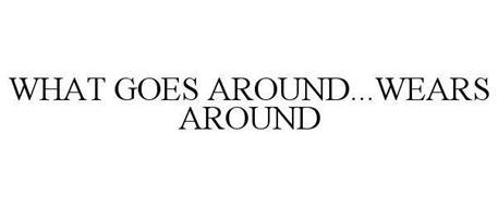 WHAT GOES AROUND...WEARS AROUND