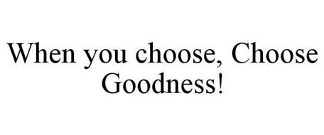 WHEN YOU CHOOSE, CHOOSE GOODNESS
